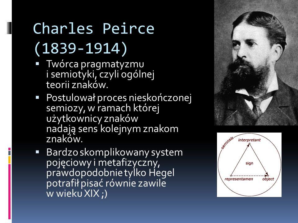 Charles Peirce (1839-1914)  Twórca pragmatyzmu i semiotyki, czyli ogólnej teorii znaków.