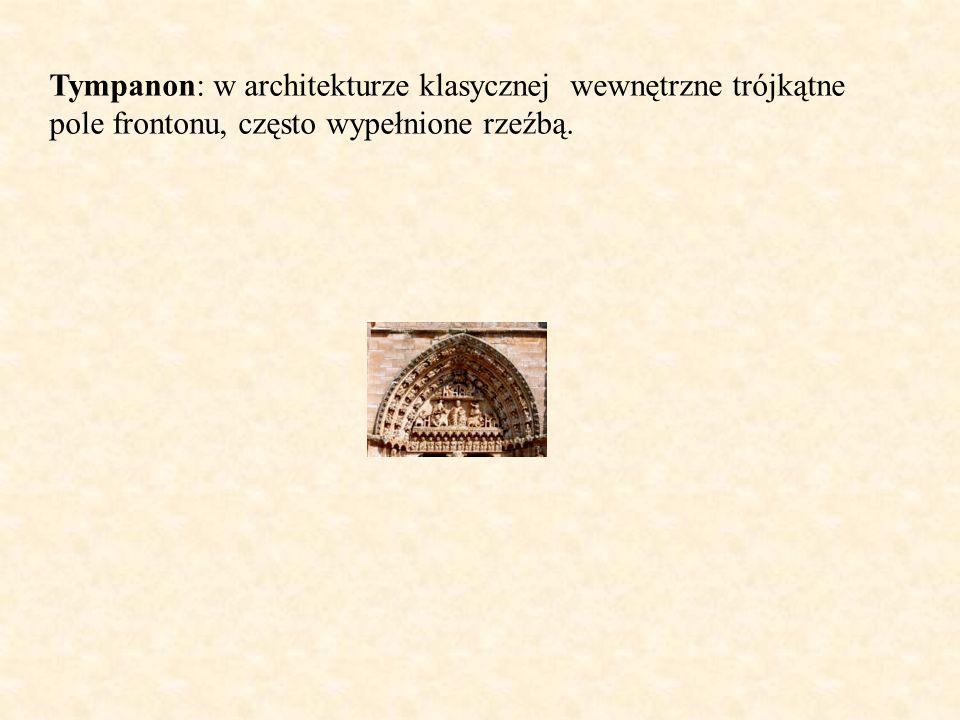 Tympanon: w architekturze klasycznej wewnętrzne trójkątne pole frontonu, często wypełnione rzeźbą.