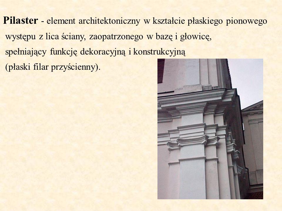 Pilaster - element architektoniczny w kształcie płaskiego pionowego występu z lica ściany, zaopatrzonego w bazę i głowicę, spełniający funkcję dekorac