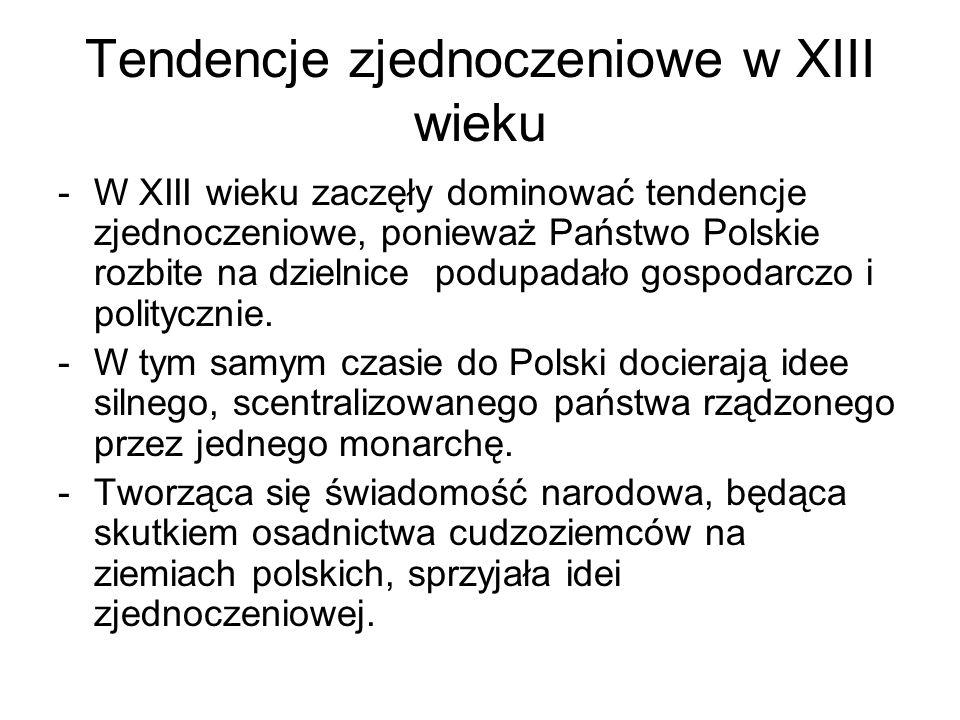Tendencje zjednoczeniowe w XIII wieku -W XIII wieku zaczęły dominować tendencje zjednoczeniowe, ponieważ Państwo Polskie rozbite na dzielnice podupada