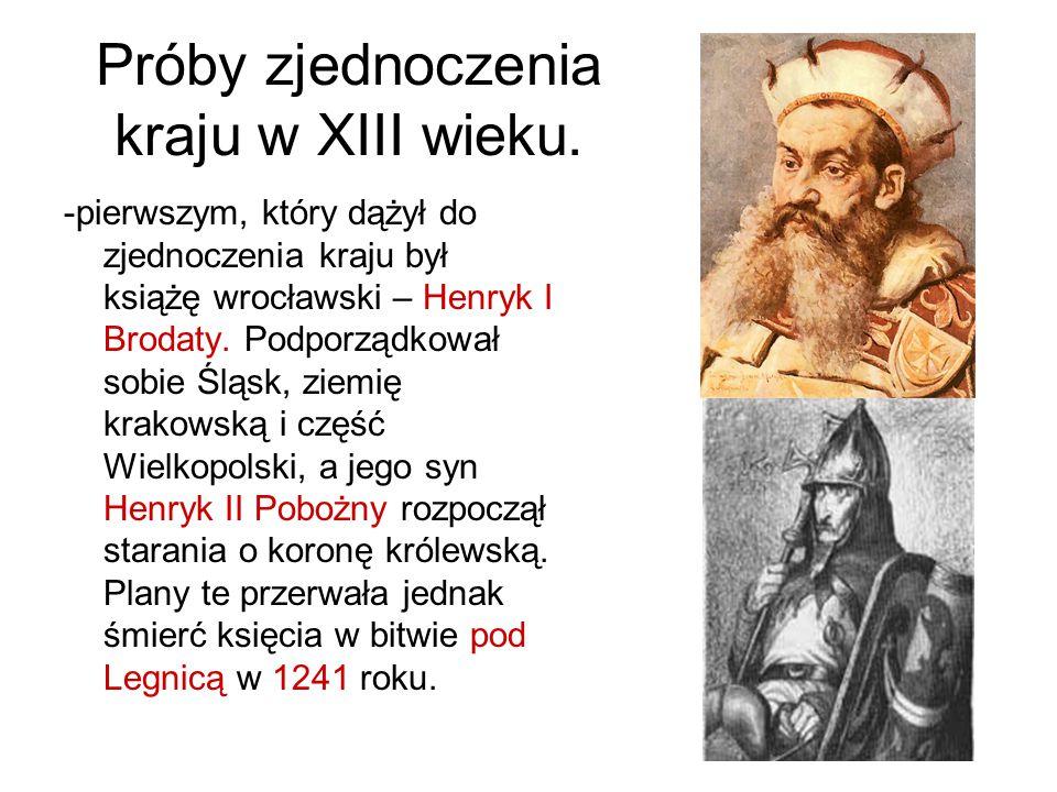 Próby zjednoczenia kraju w XIII wieku. -pierwszym, który dążył do zjednoczenia kraju był książę wrocławski – Henryk I Brodaty. Podporządkował sobie Śl