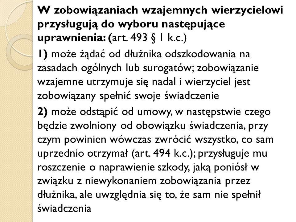 W zobowiązaniach wzajemnych wierzycielowi przysługują do wyboru następujące uprawnienia: (art. 493 § 1 k.c.) 1) może żądać od dłużnika odszkodowania n
