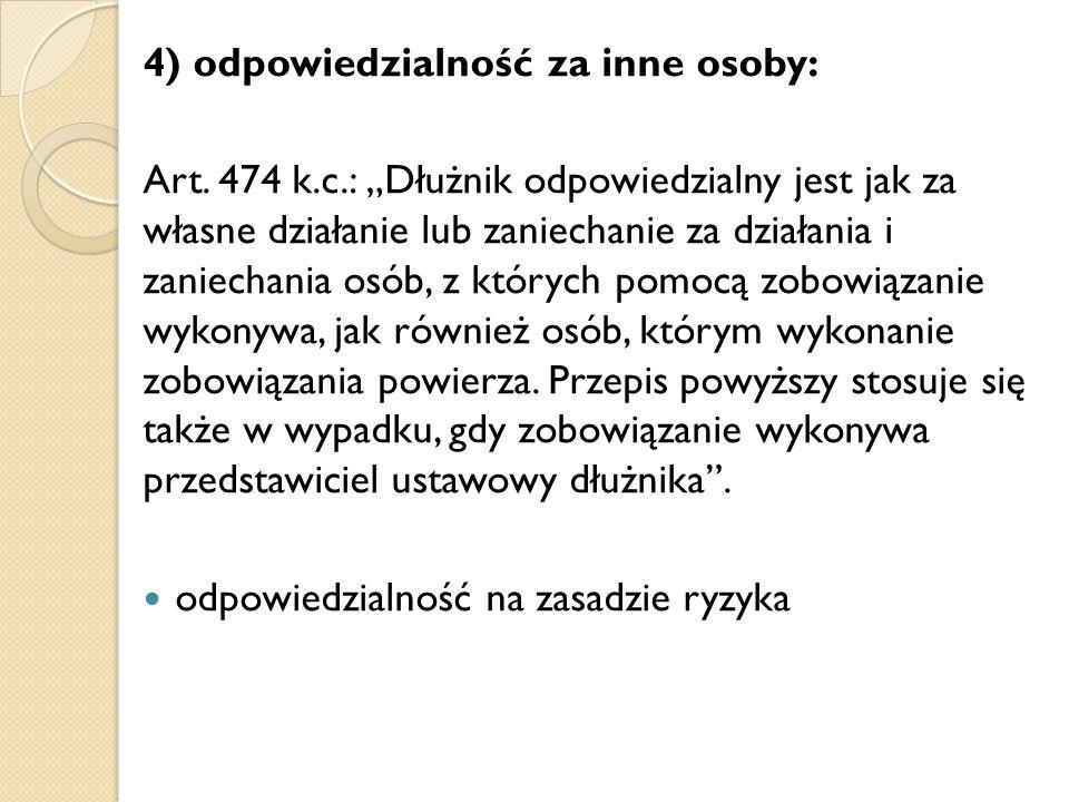 """4) odpowiedzialność za inne osoby: Art. 474 k.c.: """"Dłużnik odpowiedzialny jest jak za własne działanie lub zaniechanie za działania i zaniechania osób"""