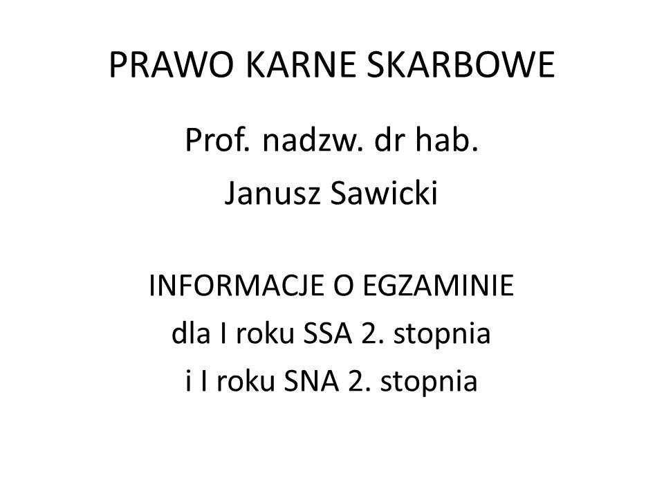 PRAWO KARNE SKARBOWE Prof. nadzw. dr hab. Janusz Sawicki INFORMACJE O EGZAMINIE dla I roku SSA 2. stopnia i I roku SNA 2. stopnia