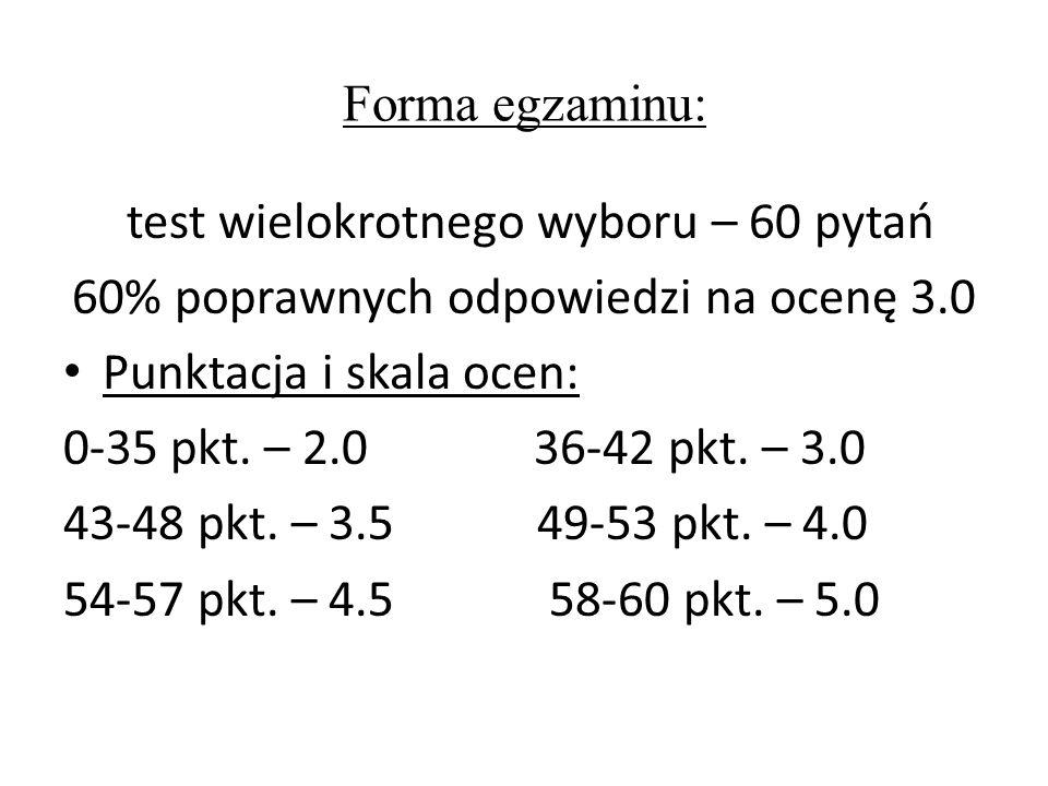 Forma egzaminu: test wielokrotnego wyboru – 60 pytań 60% poprawnych odpowiedzi na ocenę 3.0 Punktacja i skala ocen: 0-35 pkt. – 2.0 36-42 pkt. – 3.0 4