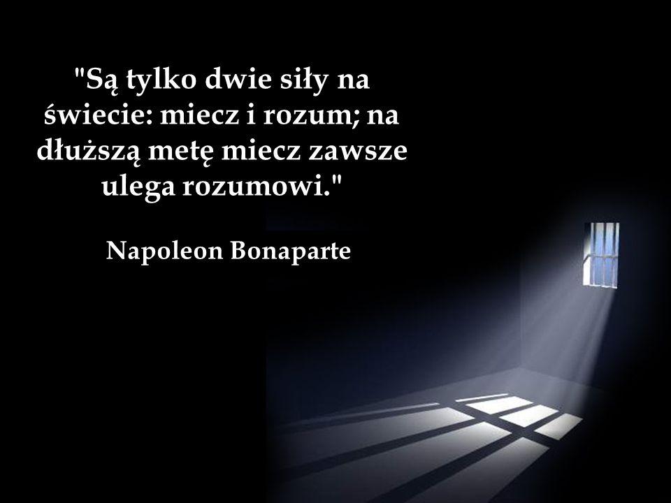 Są tylko dwie siły na świecie: miecz i rozum; na dłuższą metę miecz zawsze ulega rozumowi. Napoleon Bonaparte
