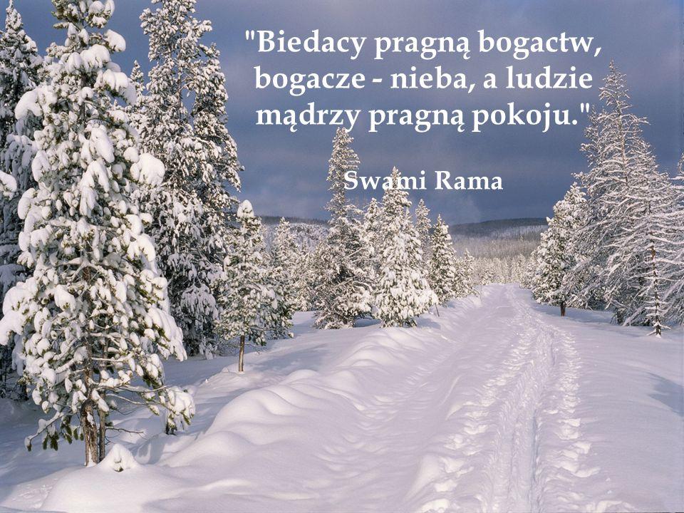 Biedacy pragną bogactw, bogacze - nieba, a ludzie mądrzy pragną pokoju. Swami Rama