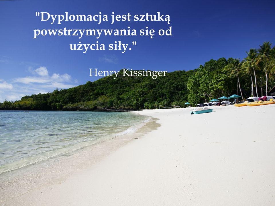 Dyplomacja jest sztuką powstrzymywania się od użycia siły. Henry Kissinger
