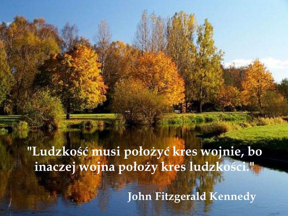 Ludzkość musi położyć kres wojnie, bo inaczej wojna położy kres ludzkości. John Fitzgerald Kennedy