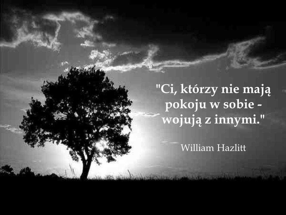 Ci, którzy nie mają pokoju w sobie - wojują z innymi. William Hazlitt