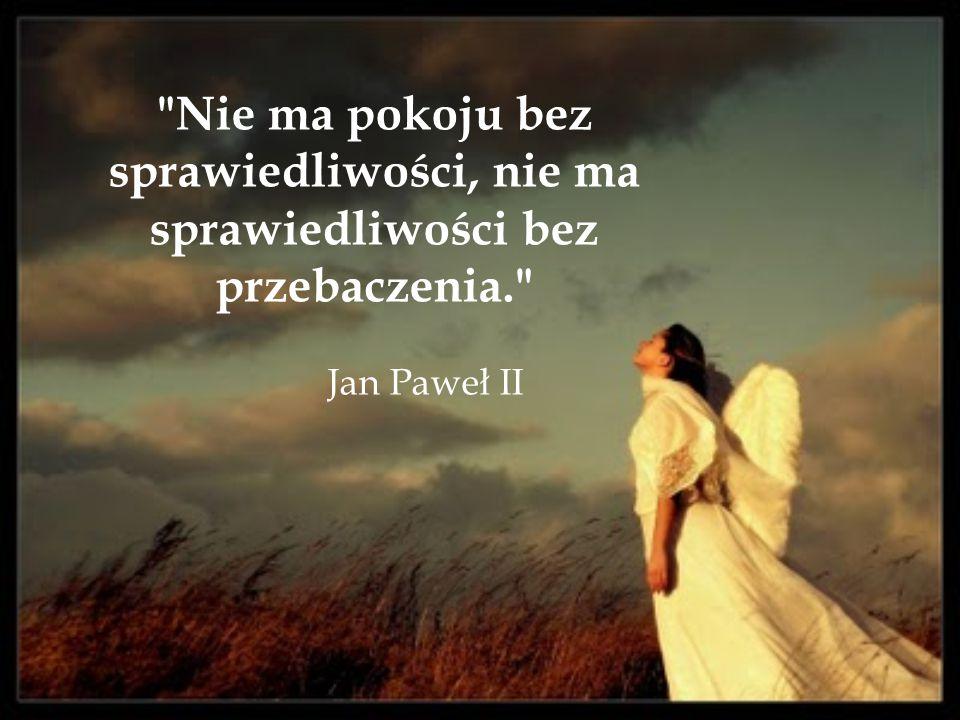 Nie ma pokoju bez sprawiedliwości, nie ma sprawiedliwości bez przebaczenia. Jan Paweł II