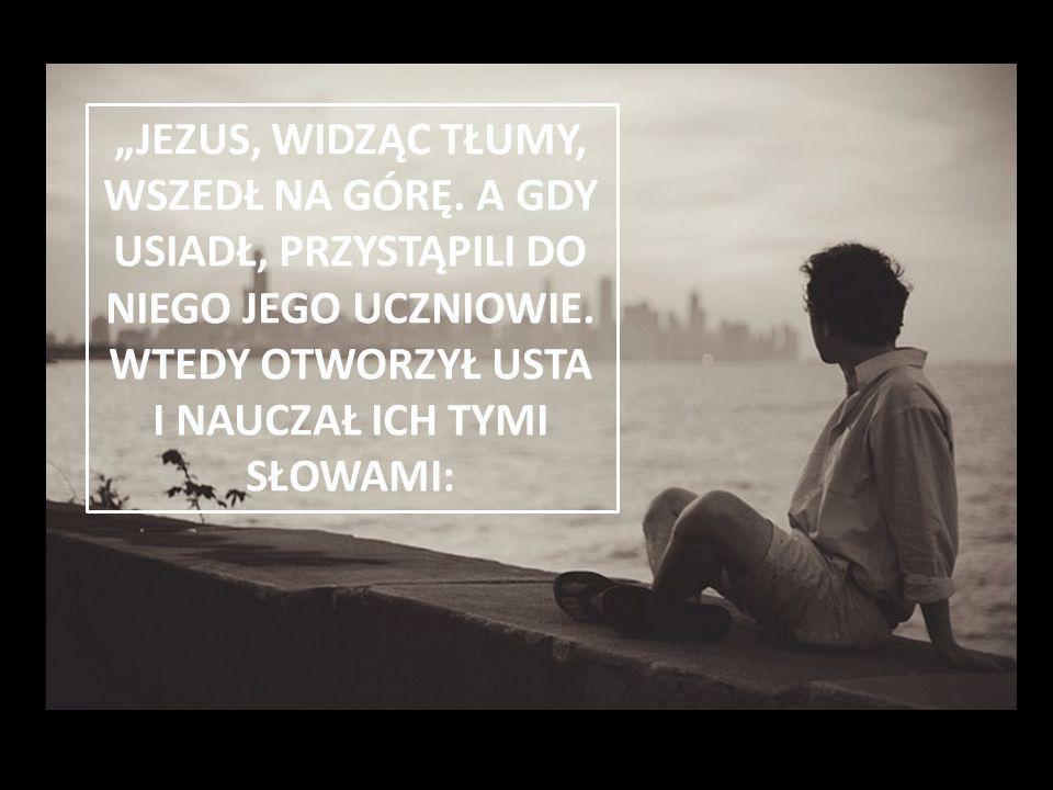 """""""JEZUS, WIDZĄC TŁUMY, WSZEDŁ NA GÓRĘ. A GDY USIADŁ, PRZYSTĄPILI DO NIEGO JEGO UCZNIOWIE. WTEDY OTWORZYŁ USTA I NAUCZAŁ ICH TYMI SŁOWAMI:"""