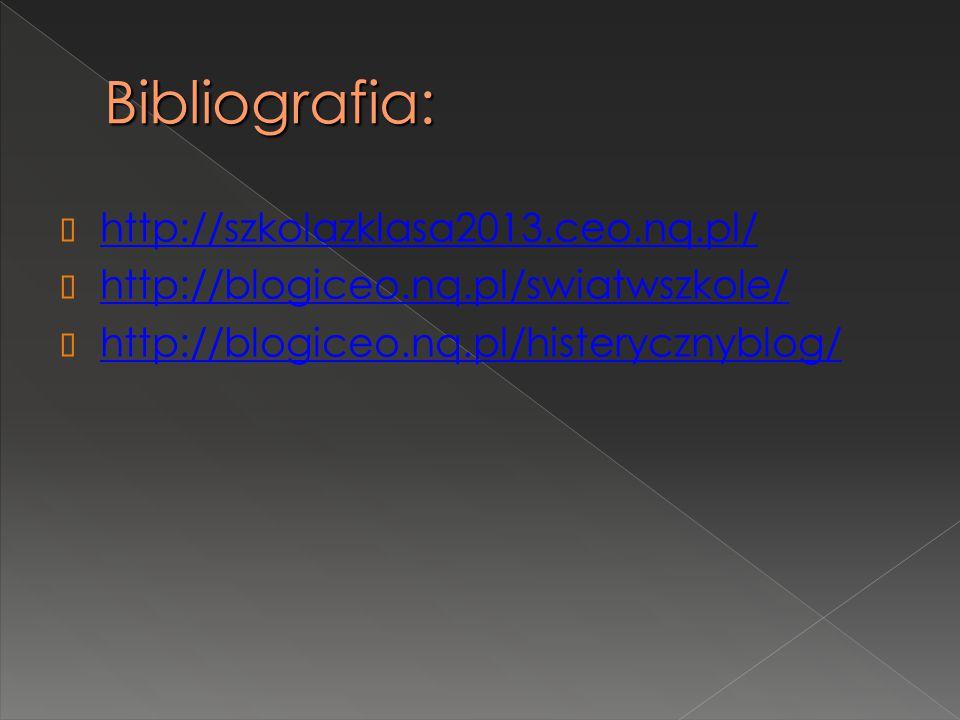 Bibliografia:  http://szkolazklasa2013.ceo.nq.pl/ http://szkolazklasa2013.ceo.nq.pl/  http://blogiceo.nq.pl/swiatwszkole/ http://blogiceo.nq.pl/swiatwszkole/  http://blogiceo.nq.pl/histerycznyblog/ http://blogiceo.nq.pl/histerycznyblog/