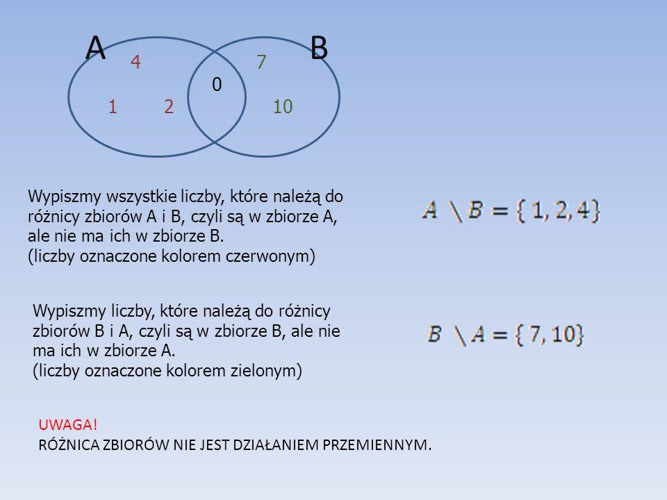 BA 4 7 0 1 2 10 Wypiszmy wszystkie liczby, które należą do różnicy zbiorów A i B, czyli są w zbiorze A, ale nie ma ich w zbiorze B. (liczby oznaczone