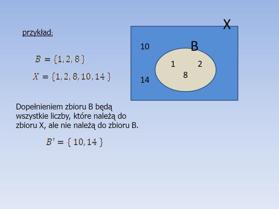 10 14 1 2 8 B X przykład : Dopełnieniem zbioru B będą wszystkie liczby, które należą do zbioru X, ale nie należą do zbioru B.