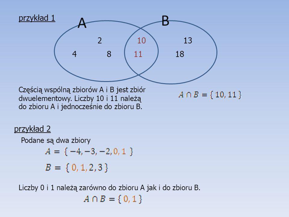 Częścią wspólną zbiorów A i B jest zbiór dwuelementowy. Liczby 10 i 11 należą do zbioru A i jednocześnie do zbioru B. 2 10 13 4 8 11 18 przykład 1 A B