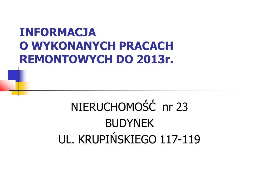 INFORMACJA O WYKONANYCH PRACACH REMONTOWYCH DO 2013r. NIERUCHOMOŚĆ nr 23 BUDYNEK UL. KRUPIŃSKIEGO 117-119