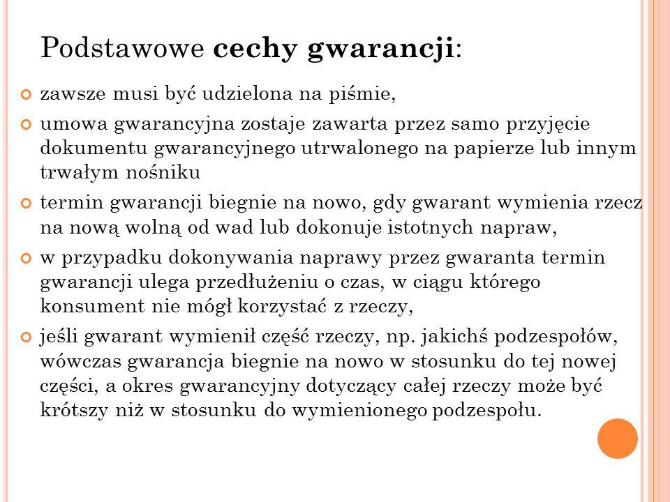 Podstawowe cechy gwarancji : zawsze musi być udzielona na piśmie, umowa gwarancyjna zostaje zawarta przez samo przyjęcie dokumentu gwarancyjnego utrwa