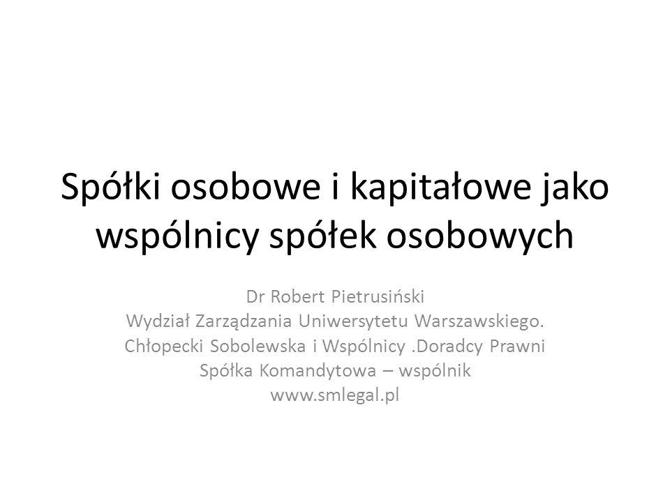 Spółki osobowe i kapitałowe jako wspólnicy spółek osobowych Dr Robert Pietrusiński Wydział Zarządzania Uniwersytetu Warszawskiego.