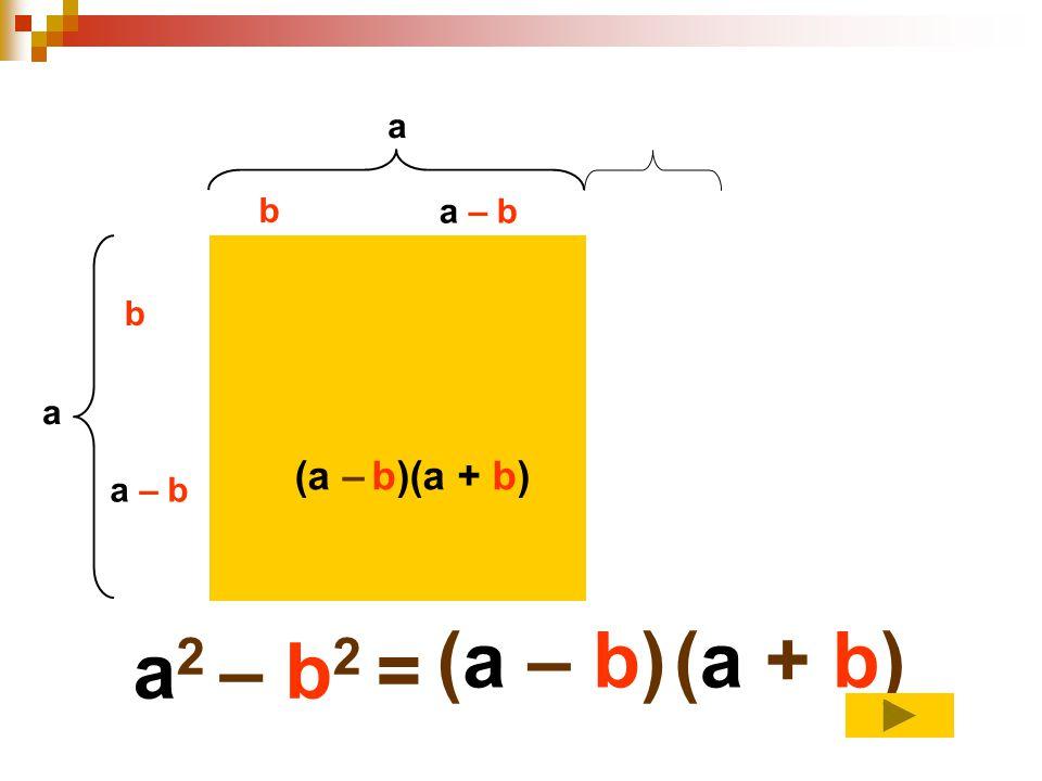 a a b b a – b a 2 – b 2 = (a – b)(a + b) (a – b)(a + b)