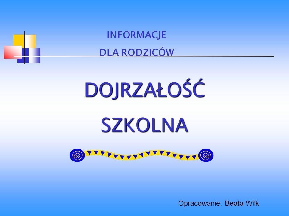 DOJRZAŁOŚĆSZKOLNA INFORMACJE DLA RODZICÓW Opracowanie: Beata Wilk