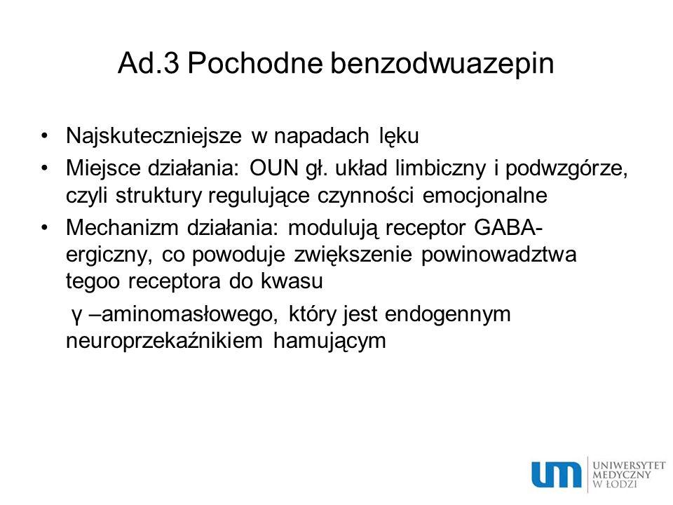 Ad.3 Pochodne benzodwuazepin Najskuteczniejsze w napadach lęku Miejsce działania: OUN gł. układ limbiczny i podwzgórze, czyli struktury regulujące czy