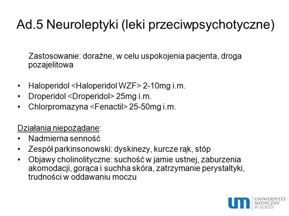 Ad.5 Neuroleptyki (leki przeciwpsychotyczne) Zastosowanie: doraźne, w celu uspokojenia pacjenta, droga pozajelitowa Haloperidol 2-10mg i.m. Droperidol