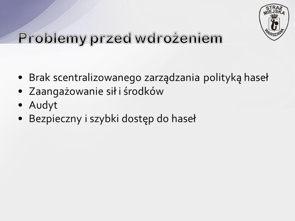 Brak scentralizowanego zarządzania polityką haseł Zaangażowanie sił i środków Audyt Bezpieczny i szybki dostęp do haseł