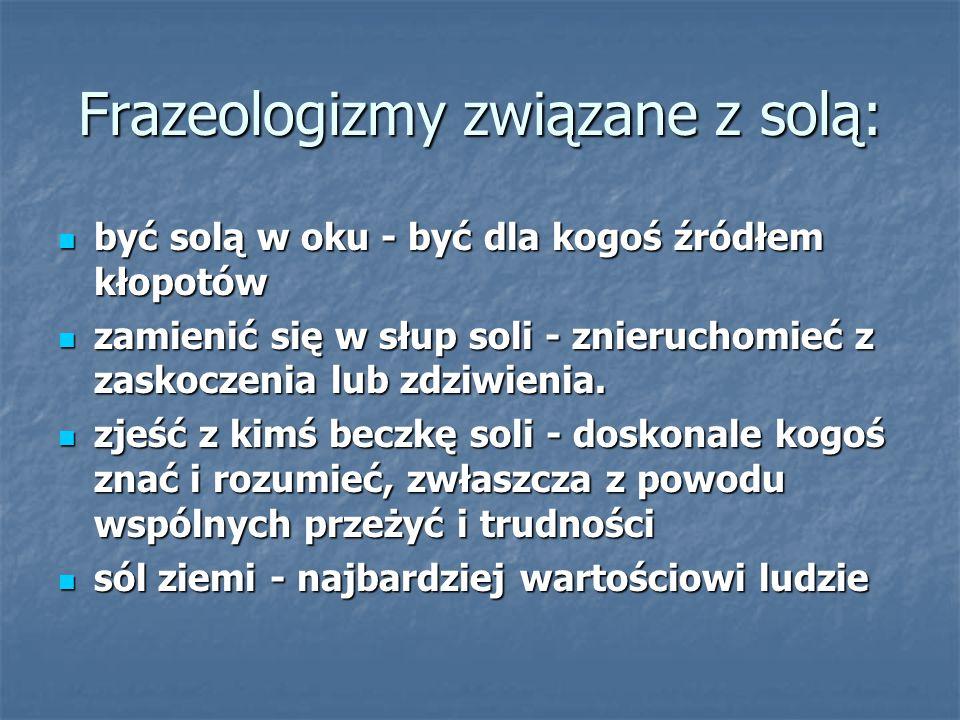 Frazeologizmy związane z solą: być solą w oku - być dla kogoś źródłem kłopotów być solą w oku - być dla kogoś źródłem kłopotów zamienić się w słup soli - znieruchomieć z zaskoczenia lub zdziwienia.