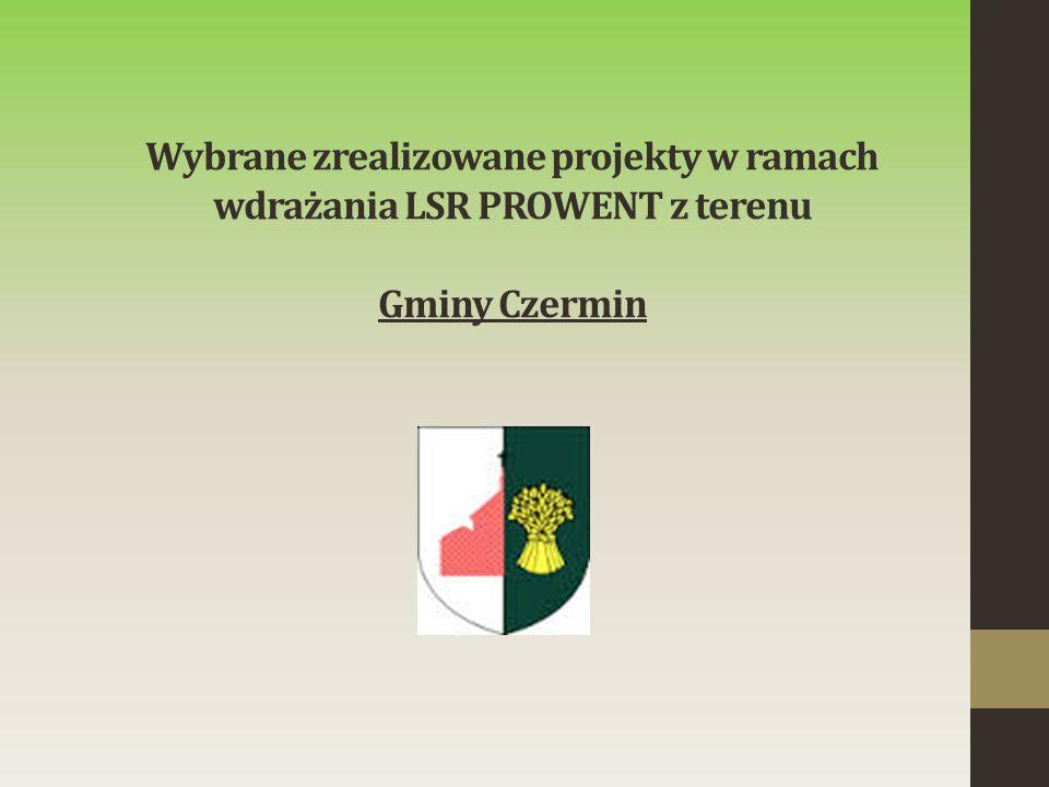 Wybrane zrealizowane projekty w ramach wdrażania LSR PROWENT z terenu Gminy Czermin