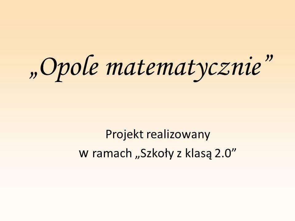 """""""Opole matematycznie"""" Projekt realizowany w ramach """"Szkoły z klasą 2.0"""""""