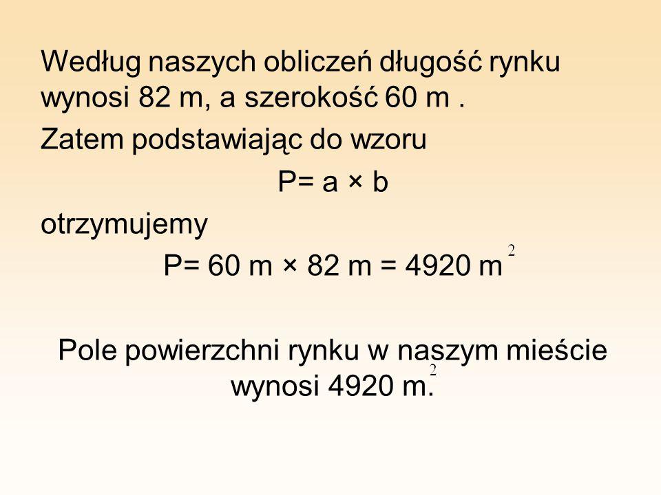 Według naszych obliczeń długość rynku wynosi 82 m, a szerokość 60 m. Zatem podstawiając do wzoru P= a × b otrzymujemy P= 60 m × 82 m = 4920 m Pole pow
