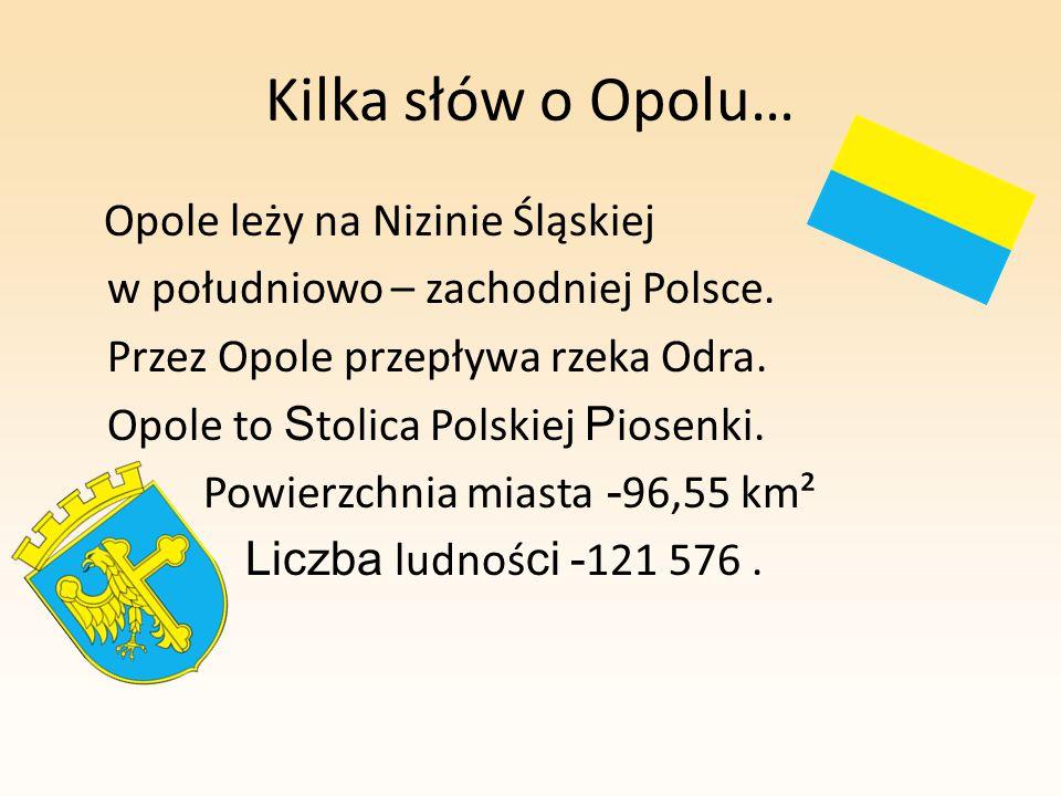 Kilka słów o Opolu… Opole leży na Nizinie Śląskiej w południowo – zachodniej Polsce. Przez Opole przepływa rzeka Odra. Opole to S tolica Polskiej P io