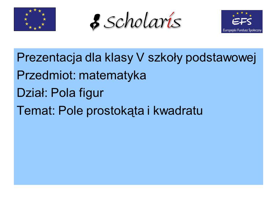 Prezentacja dla klasy V szkoły podstawowej Przedmiot: matematyka Dział: Pola figur Temat: Pole prostokąta i kwadratu