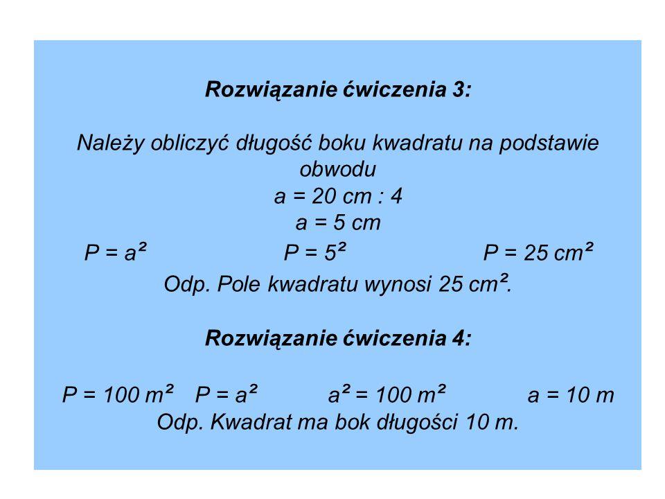 Rozwiązanie ćwiczenia 3: Należy obliczyć długość boku kwadratu na podstawie obwodu a = 20 cm : 4 a = 5 cm P = a ² P = 5 ² P = 25 cm ² Odp. Pole kwadra