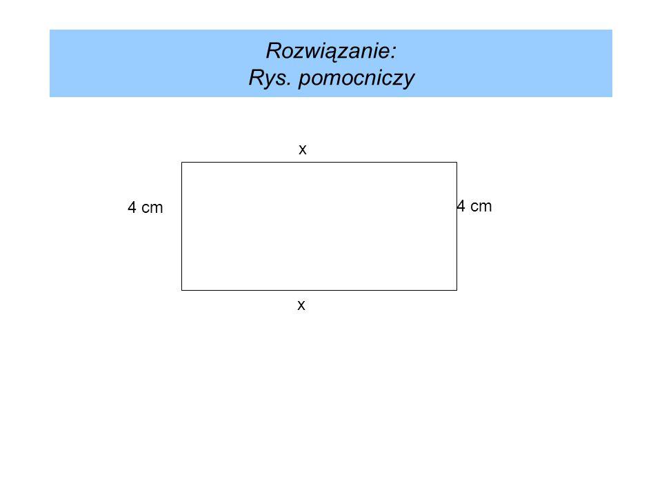 Rozwiązanie: Rys. pomocniczy x 4 cm x
