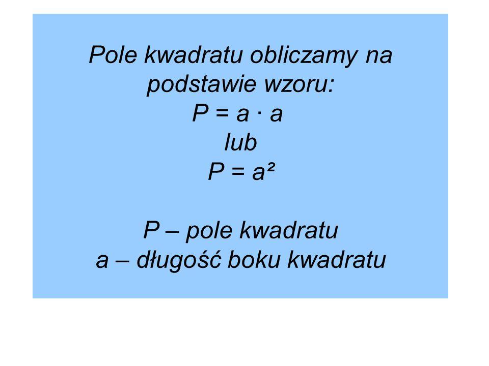 Pole kwadratu obliczamy na podstawie wzoru: P = a · a lub P = a² P – pole kwadratu a – długość boku kwadratu