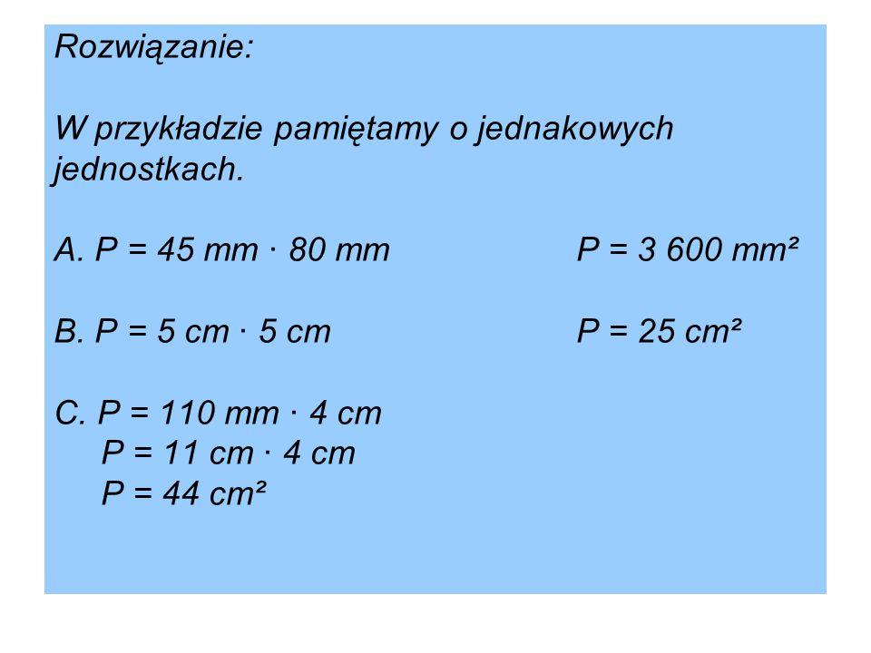 Rozwiązanie: W przykładzie pamiętamy o jednakowych jednostkach. A. P = 45 mm · 80 mmP = 3 600 mm² B. P = 5 cm · 5 cmP = 25 cm² C. P = 110 mm · 4 cm P