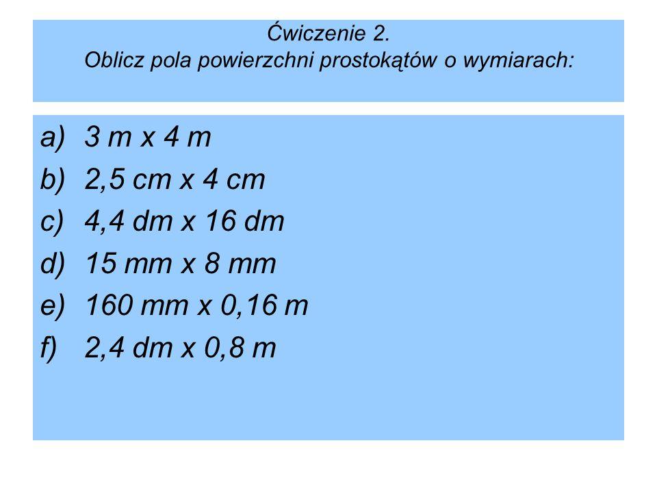 Rozwiązania: a)P = 3 m · 4 mP = 12 m ² b)P = 2,5 cm · 4 cmP = 10 cm ² c)P = 4,4 dm · 16 dmP = 70,4 dm ² d)P = 15 mm · 8 mmP = 120 mm ² e)P = 160 mm · 0,16 m P = 160 mm · 160 mm lub P = 16 cm · 16 cm lub P = 0,16 m · 0,16 m P = 25 600 mm ² lub P = 256 cm ² lub P = 0,0256 m ² f)P = 2,4 dm · 0,8 m P = 2,4 dm · 8 dm lub P = 24 cm · 80 cm P = 19,2 dm ² lub P = 1 920 cm ²
