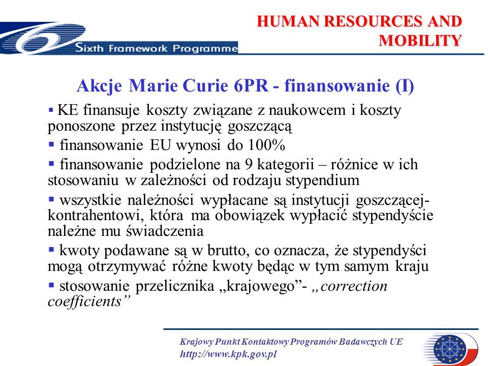 Krajowy Punkt Kontaktowy Programów Badawczych UE http://www.kpk.gov.pl HUMAN RESOURCES AND MOBILITY Akcje Marie Curie 6PR - finansowanie (I)  KE fina