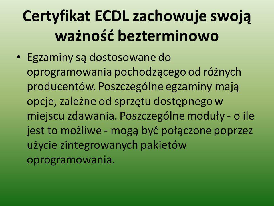 Certyfikat ECDL zachowuje swoją ważność bezterminowo Egzaminy są dostosowane do oprogramowania pochodzącego od różnych producentów. Poszczególne egzam