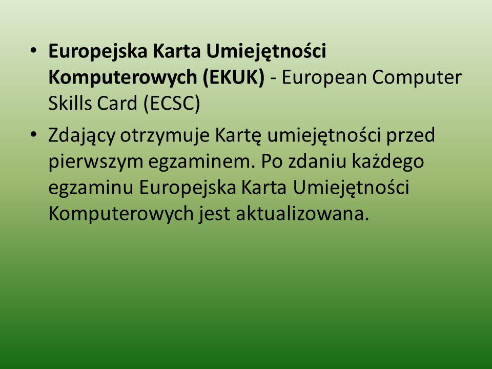 Europejska Karta Umiejętności Komputerowych (EKUK) - European Computer Skills Card (ECSC) Zdający otrzymuje Kartę umiejętności przed pierwszym egzaminem.