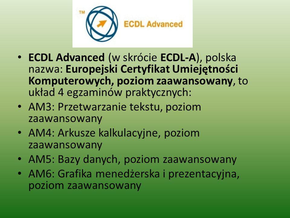 ECDL Advanced (w skrócie ECDL-A), polska nazwa: Europejski Certyfikat Umiejętności Komputerowych, poziom zaawansowany, to układ 4 egzaminów praktycznych: AM3: Przetwarzanie tekstu, poziom zaawansowany AM4: Arkusze kalkulacyjne, poziom zaawansowany AM5: Bazy danych, poziom zaawansowany AM6: Grafika menedżerska i prezentacyjna, poziom zaawansowany