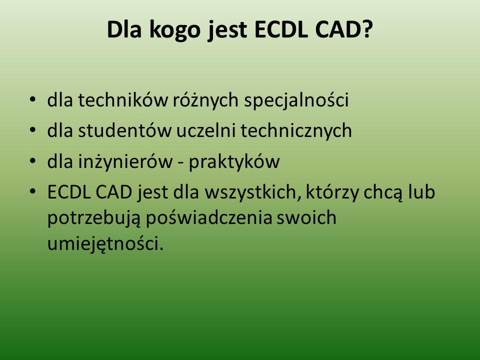 Dla kogo jest ECDL CAD? dla techników różnych specjalności dla studentów uczelni technicznych dla inżynierów - praktyków ECDL CAD jest dla wszystkich,