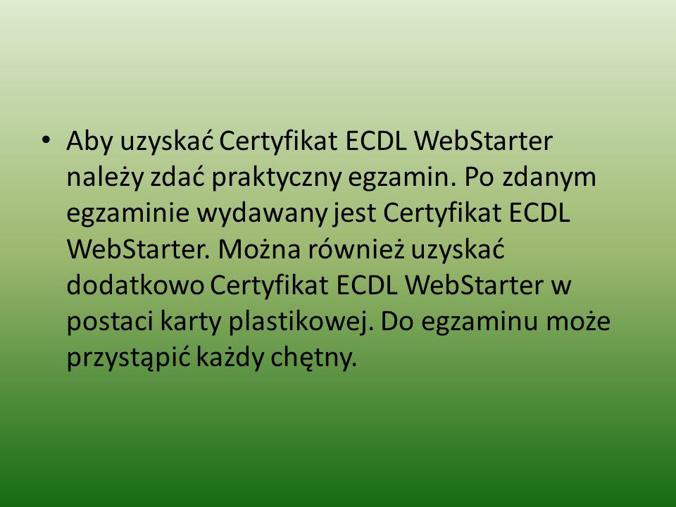 Aby uzyskać Certyfikat ECDL WebStarter należy zdać praktyczny egzamin. Po zdanym egzaminie wydawany jest Certyfikat ECDL WebStarter. Można również uzy