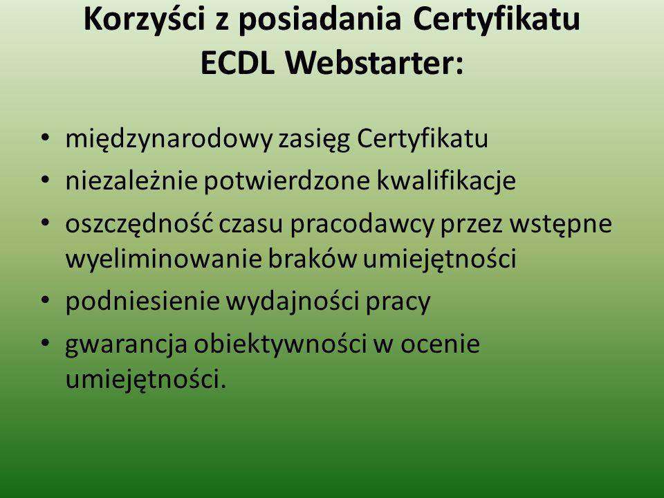 Korzyści z posiadania Certyfikatu ECDL Webstarter: międzynarodowy zasięg Certyfikatu niezależnie potwierdzone kwalifikacje oszczędność czasu pracodawcy przez wstępne wyeliminowanie braków umiejętności podniesienie wydajności pracy gwarancja obiektywności w ocenie umiejętności.
