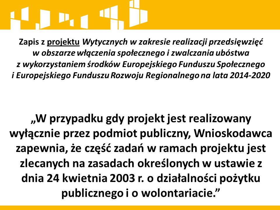"""Zapis z projektu Wytycznych w zakresie realizacji przedsięwzięć w obszarze włączenia społecznego i zwalczania ubóstwa z wykorzystaniem środków Europejskiego Funduszu Społecznego i Europejskiego Funduszu Rozwoju Regionalnego na lata 2014-2020 """"W przypadku gdy projekt jest realizowany wyłącznie przez podmiot publiczny, Wnioskodawca zapewnia, że część zadań w ramach projektu jest zlecanych na zasadach określonych w ustawie z dnia 24 kwietnia 2003 r."""