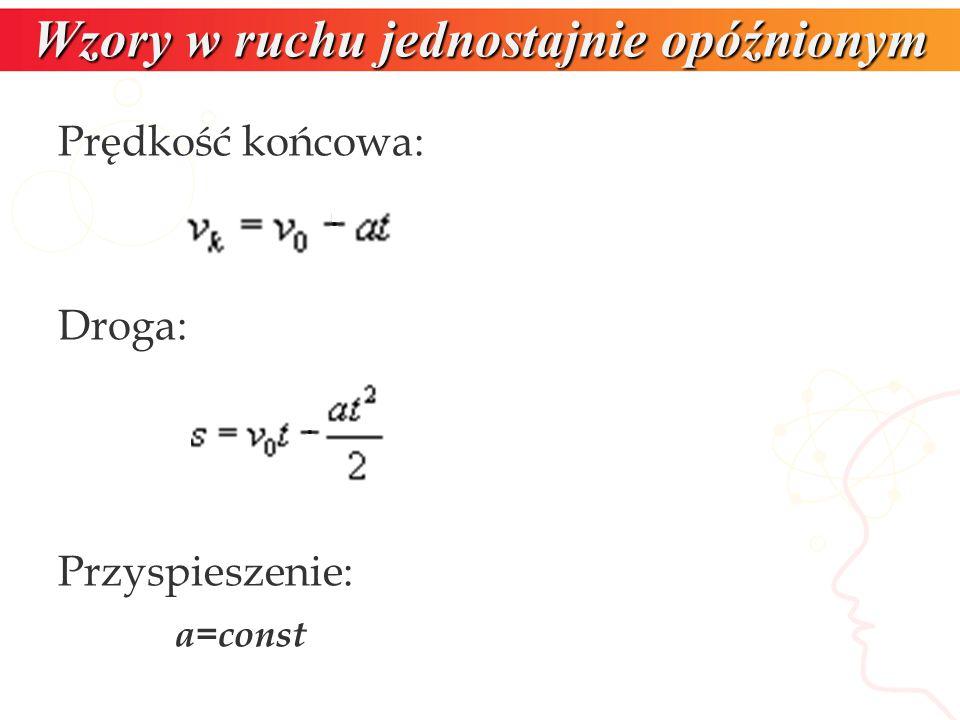 Prędkość końcowa: Droga: Przyspieszenie: a=const Wzory w ruchu jednostajnie opóźnionym
