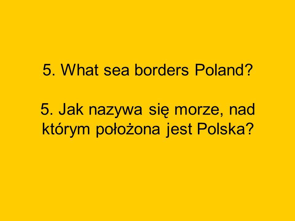 5. What sea borders Poland? 5. Jak nazywa się morze, nad którym położona jest Polska?
