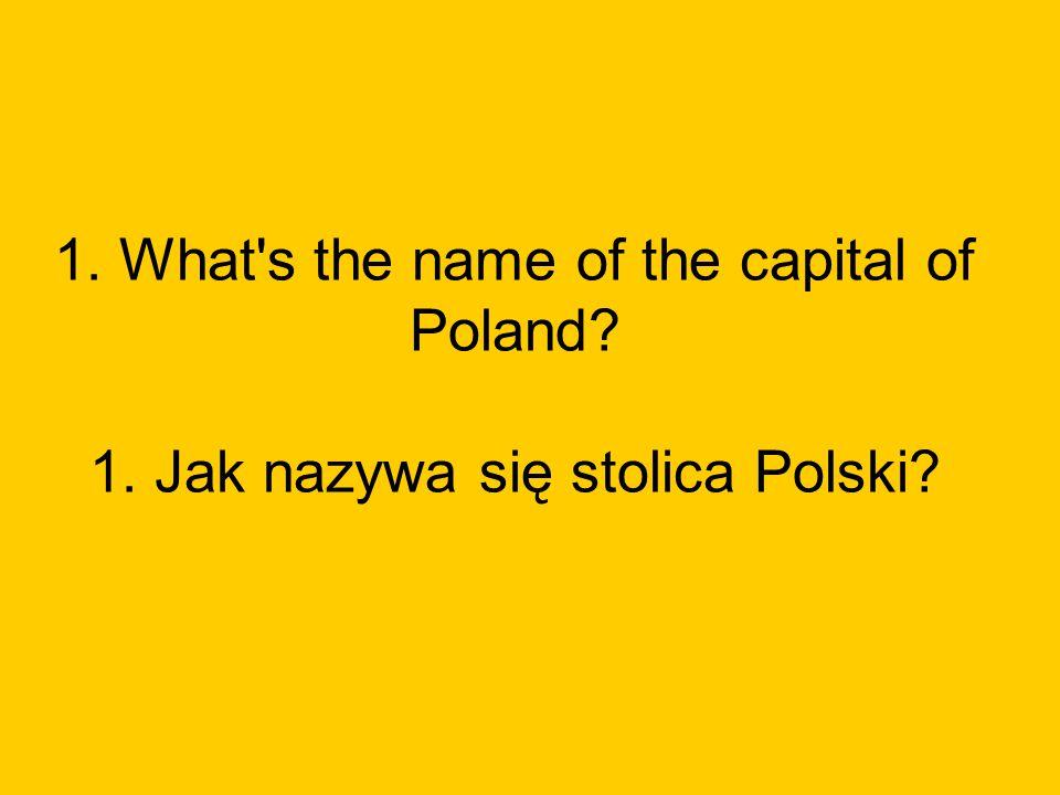 1. What s the name of the capital of Poland? 1. Jak nazywa się stolica Polski?